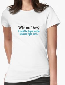 Why am I here? I could be home on the internet right now T-Shirt