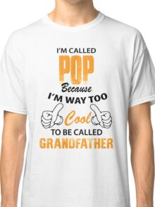 I'm Called Pop Because I'm Way Too Cool To Be Called Grandfather Classic T-Shirt