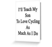 I'll Teach My Son To Love Cycling As Much As I Do  Greeting Card