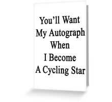 You'll Want My Autograph When I Become A Cycling Star  Greeting Card