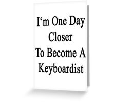 I'm One Day Closer To Become A Keyboardist  Greeting Card
