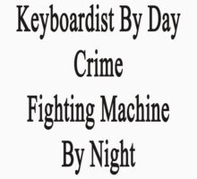 Keyboardist By Day Crime Fighting Machine By Night  by supernova23