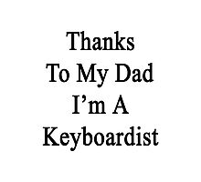 Thanks To My Dad I'm A Keyboardist  Photographic Print