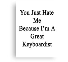 You Just Hate Me Because I'm A Great Keyboardist  Canvas Print