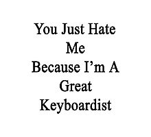 You Just Hate Me Because I'm A Great Keyboardist  Photographic Print
