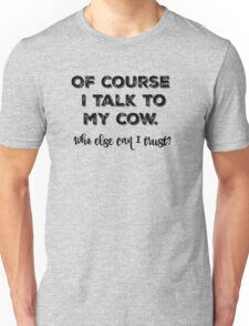 Of course I talk to my cow. Who else can I trust? Unisex T-Shirt