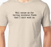 Well excuse me for having enormous flaws that I don't work on Unisex T-Shirt