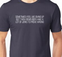 Sometimes i feel like giving up but then i remember i have a lot of jerks to prove wrong Unisex T-Shirt
