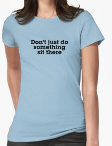Don't just do something sit there Womens Fitted T-Shirt