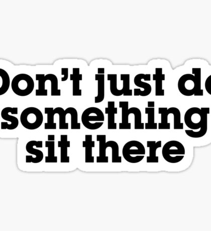 Don't just do something sit there Sticker
