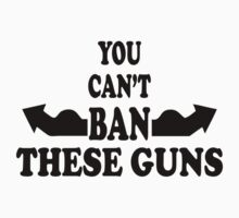 YOU CAN'T BAN THESE GUNS T SHIRTS by cerenimo