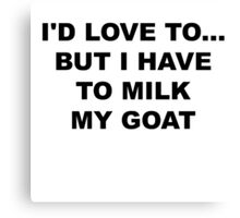 I'd love to..but I have to milk my goat Canvas Print