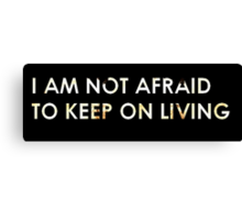 I Am Not Afraid To Keep On Living Canvas Print