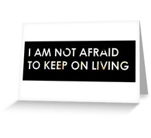 I Am Not Afraid To Keep On Living Greeting Card