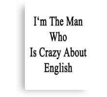 I'm The Man Who Is Crazy About English  Canvas Print