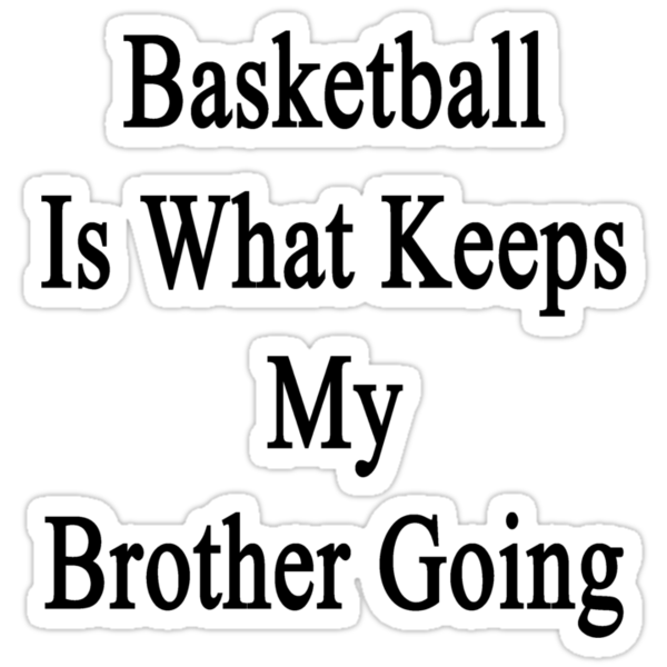 Basketball Is What Keeps My Brother Going  by supernova23