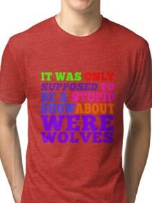 Teen Wolf- Stupid Show About Wolves Tri-blend T-Shirt