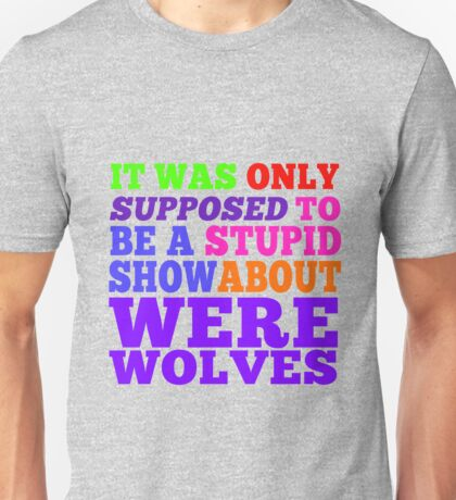 Teen Wolf- Stupid Show About Wolves Unisex T-Shirt