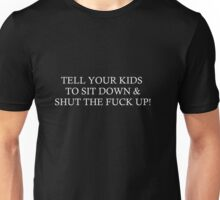 TELL YOUR KIDS TO SIT DOWN & SHUT THE FUCK UP! Unisex T-Shirt