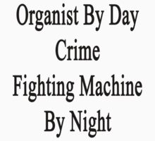 Organist By Day Crime Fighting Machine By Night  by supernova23