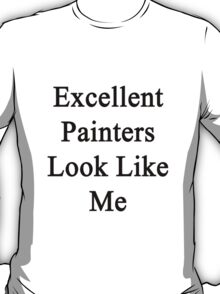 Excellent Painters Look Like Me  T-Shirt