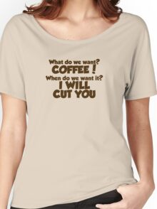 What do we want COFFEE when do we want it I WILL CUT YOU Women's Relaxed Fit T-Shirt