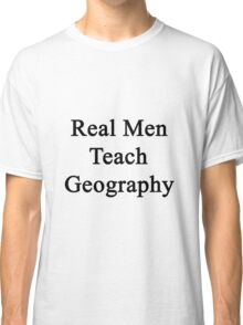 Real Men Teach Geography  Classic T-Shirt