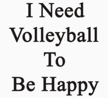 I Need Volleyball To Be Happy  by supernova23