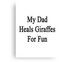 My Dad Heals Giraffes For Fun  Canvas Print