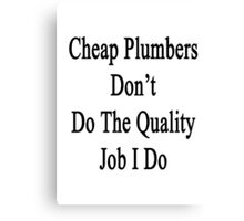 Cheap Plumbers Don't Do The Quality Job I Do  Canvas Print