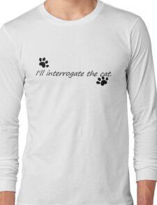 I'll Interrogate the cat. Long Sleeve T-Shirt