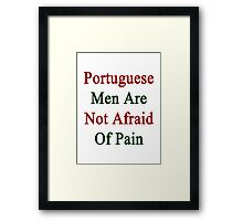Portuguese Men Are Not Afraid Of Pain Framed Print