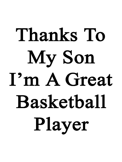 Thanks To My Son I'm A Great Basketball Player  by supernova23