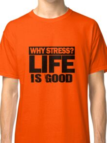 Why Stress life is good Classic T-Shirt