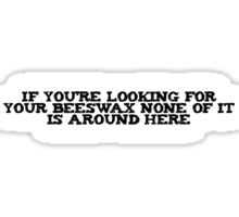 If you're looking for your beeswax none of it is around here Sticker