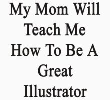 My Mom Will Teach Me How To Be A Great Illustrator  by supernova23