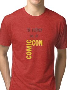 I'd Rather Be At Comic-Con Tri-blend T-Shirt