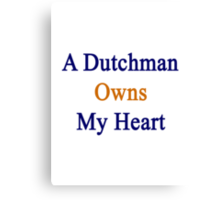 A Dutchman Owns My Heart  Canvas Print