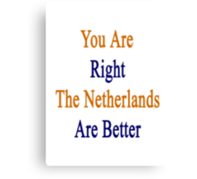 You Are Right The Netherlands Are Better  Canvas Print