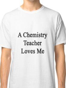 A Chemistry Teacher Loves Me Classic T-Shirt