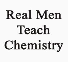 Real Men Teach Chemistry  by supernova23