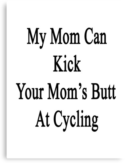 My Mom Can Kick Your Mom's Butt At Cycling  by supernova23