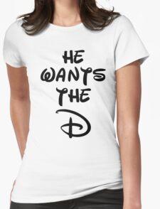 He wants the D (Disney Inspired)  Womens T-Shirt