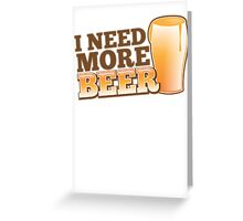 I NEED MORE BEER! with a pint glass drinking Greeting Card