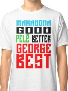 Maradona good, Pelè better, George... BEST Classic T-Shirt