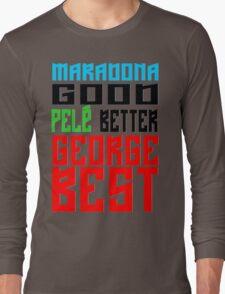 Maradona good, Pelè better, George... BEST Long Sleeve T-Shirt