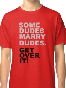 Some Dudes Marry Dudes, Get Over It. Classic T-Shirt