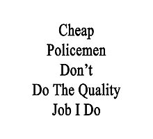 Cheap Policemen Don't Do The Quality Job I Do  Photographic Print