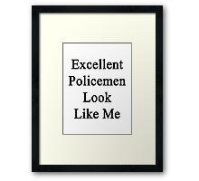 Excellent Policemen Look Like Me Framed Print