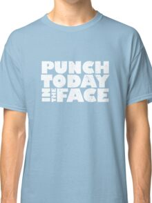 Punch today in the face Classic T-Shirt